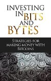 Bitcoin Beginner's Guide: Investing In Bits And Bytes: Strategies For Making Money Trading Bitcoins (A Super Guide to Buying, Selling, Mining, and Investing on Bitcoins)